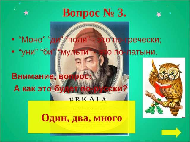 """Вопрос № 3. """"Моно"""" """"ди"""" """"поли"""" - это по-гречески; """"уни"""" """"би"""" """"мульти"""" - это п..."""