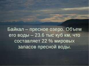Байкал – пресное озеро. Объем его воды – 23.6 тыс куб км, что составляет 22 %