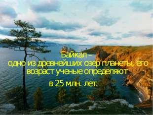 Байкал – одно из древнейших озер планеты, его возраст ученые определяют в 25