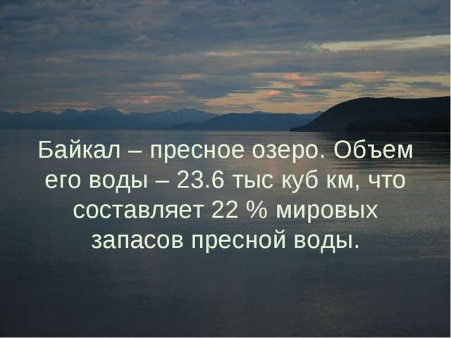 Байкал – пресное озеро. Объем его воды – 23.6 тыс куб км, что составляет 22 %...