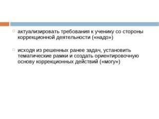 актуализировать требования к ученику со стороны коррекционной деятельности («