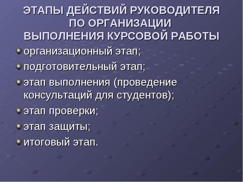 ЭТАПЫ ДЕЙСТВИЙ РУКОВОДИТЕЛЯ ПО ОРГАНИЗАЦИИ ВЫПОЛНЕНИЯ КУРСОВОЙ РАБОТЫ организ...