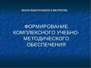 ШКОЛА ПЕДАГОГИЧЕСКОГО МАСТЕРСТВА ФОРМИРОВАНИЕ КОМПЛЕКСНОГО УЧЕБНО-МЕТОДИЧЕСК