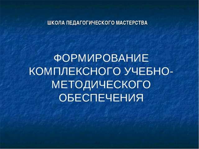 ШКОЛА ПЕДАГОГИЧЕСКОГО МАСТЕРСТВА ФОРМИРОВАНИЕ КОМПЛЕКСНОГО УЧЕБНО-МЕТОДИЧЕСК...