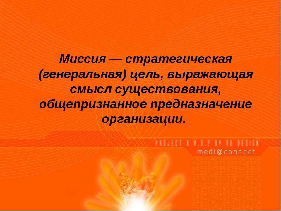 Миссия — стратегическая (генеральная) цель, выражающая смысл существования,...