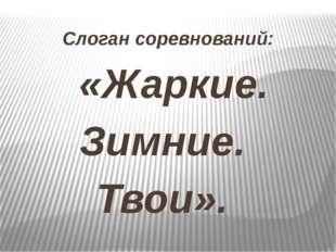 Слоган соревнований: «Жаркие. Зимние. Твои».