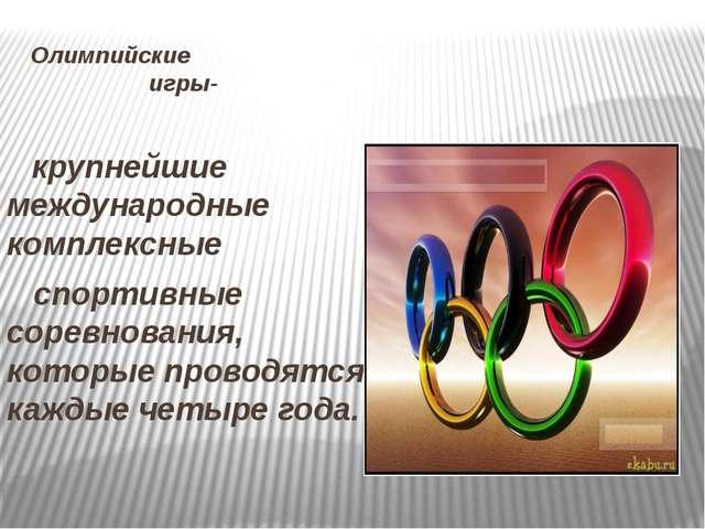 Олимпийские игры- крупнейшие международные комплексные спортивные соревнован...