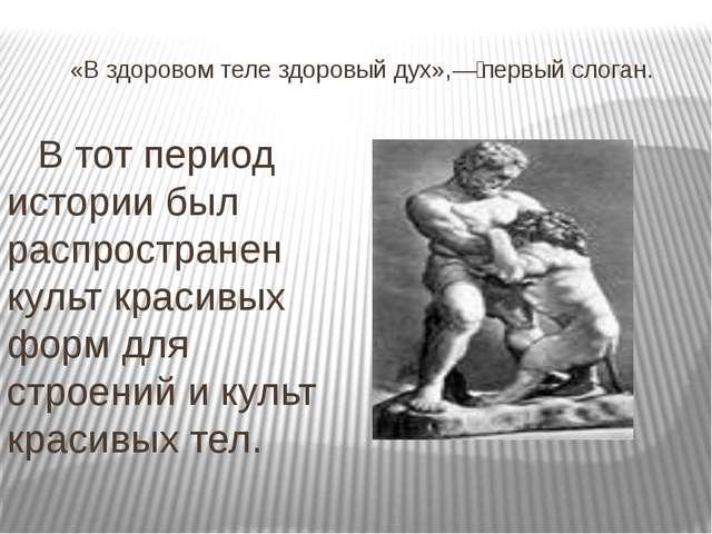 «В здоровом теле здоровый дух»,—первый слоган. В тот период истории был расп...