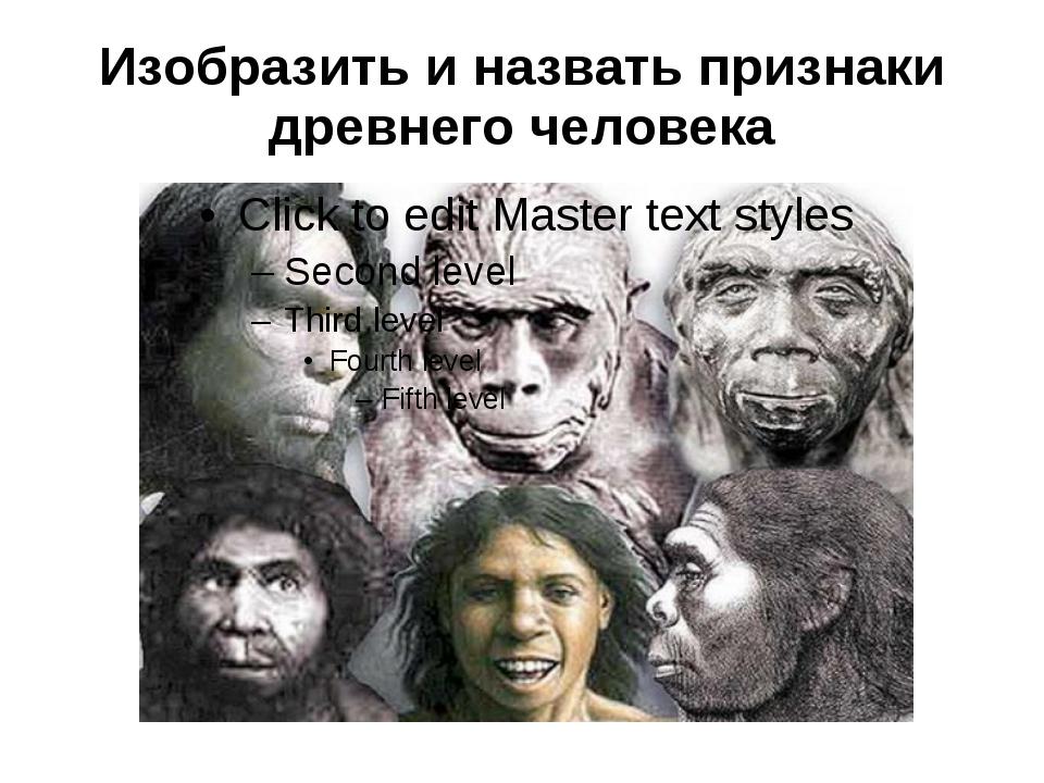 Изобразить и назвать признаки древнего человека