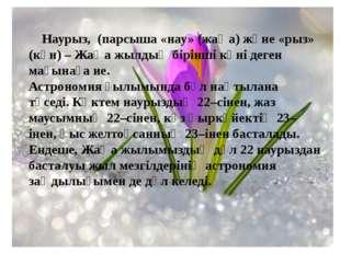Наурыз, (парсыша «нау» (жаңа) және «рыз» (күн) – Жаңа жылдың бірінші күні де