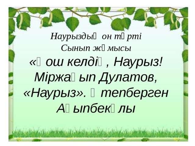 Наурыздың он төрті Сынып жұмысы «Қош келдің, Наурыз! Міржақып Дулатов, «Науры...