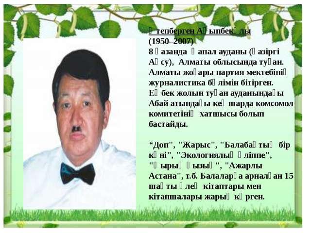 Өтепберген Ақыпбекұлы (1950–2007) 8 қазанда Қапал ауданы (қазіргі Ақсу), Алма...