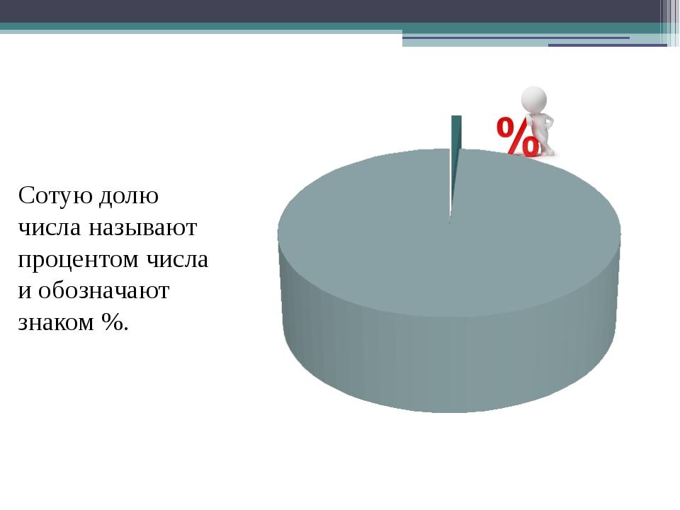 Сотую долю числа называют процентом числа и обозначают знаком %.