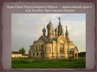 Храм Спаса Нерукотворного Образа— православный храм в селеКукобое Ярославск