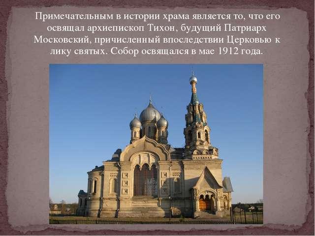 Примечательным в истории храма является то, что его освящал архиепископ Тихо...