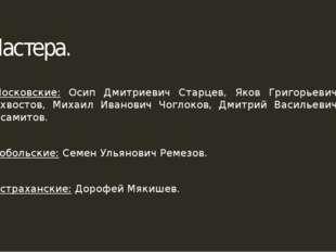 Мастера. Московские: Осип Дмитриевич Старцев, Яков Григорьевич Бухвостов, Мих