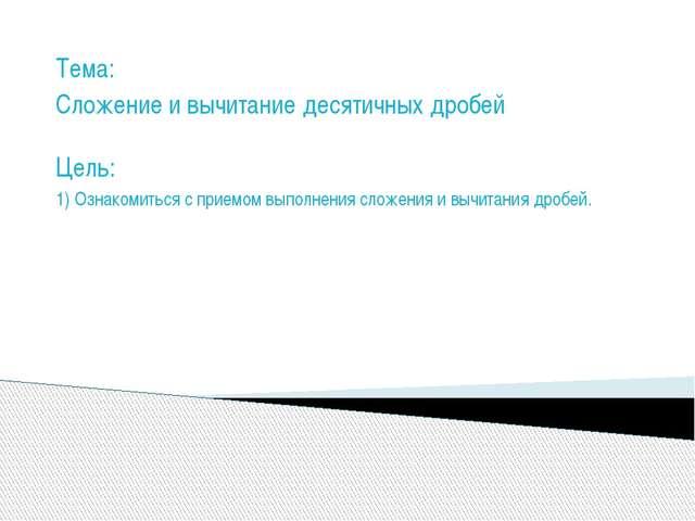 Тема: Сложение и вычитание десятичных дробей Цель: 1) Ознакомиться с приемом...