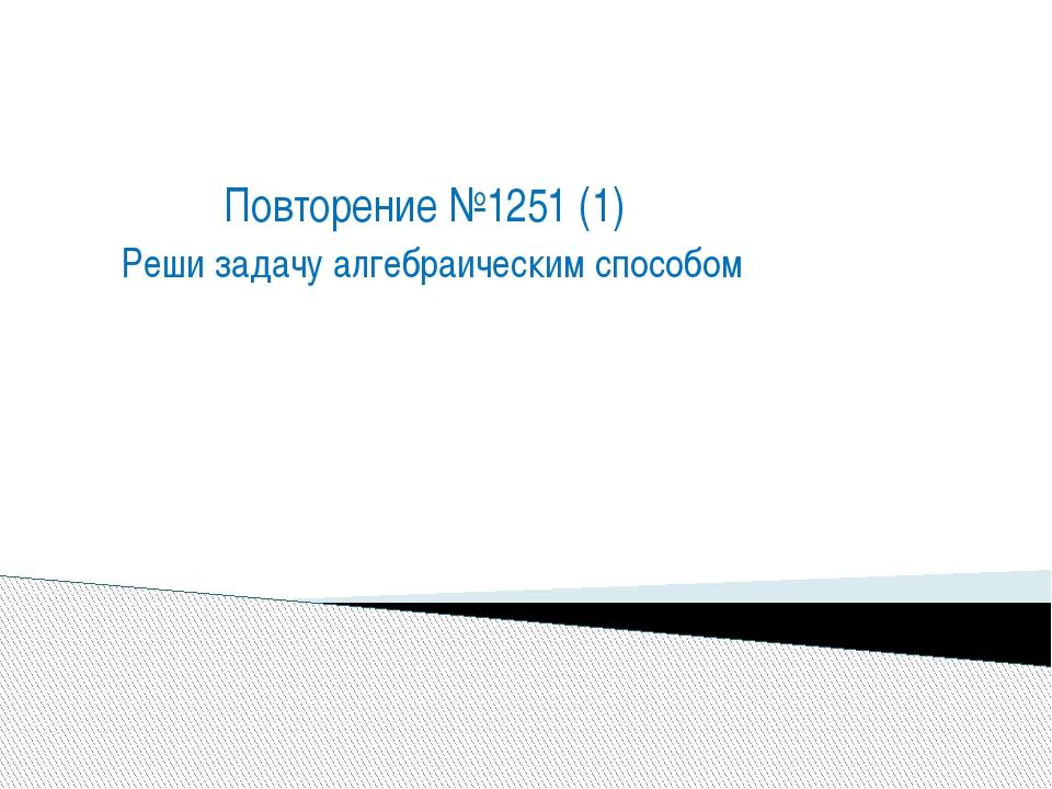 Повторение №1251 (1) Реши задачу алгебраическим способом