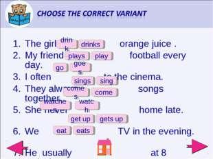 The girl orange juice . My friend football every day. I often to the cinema.