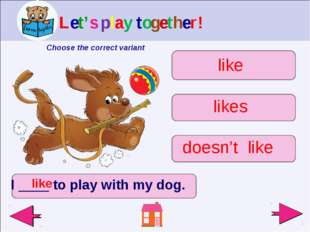 I ____ to play with my dog. like doesn't like likes like Let's play together!