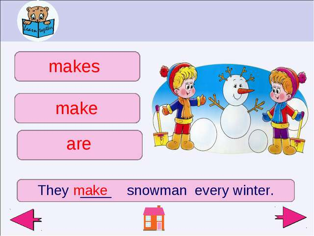 They ____ snowman every winter. make makes make are