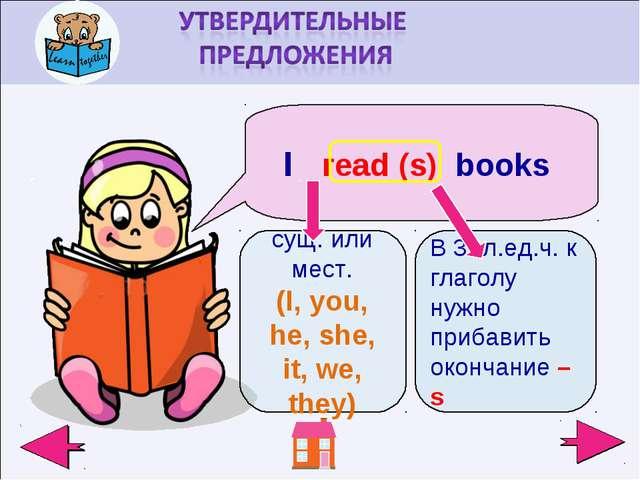 I read (s) books сущ. или мест. (I, you, he, she, it, we, they) В 3- л.ед.ч....