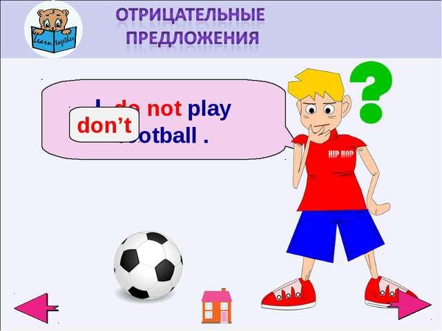 I do not play football . don't
