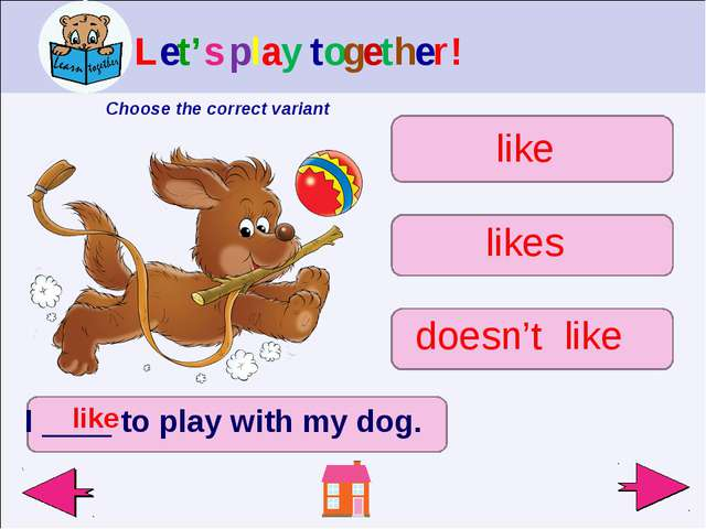 I ____ to play with my dog. like doesn't like likes like Let's play together!...