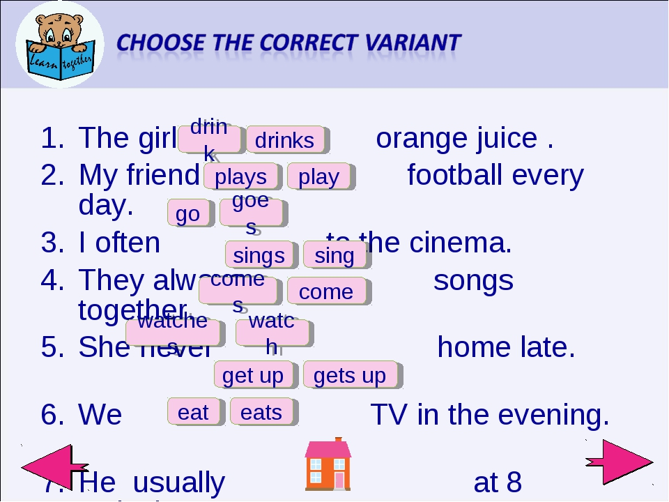 The girl orange juice . My friend football every day. I often to the cinema....