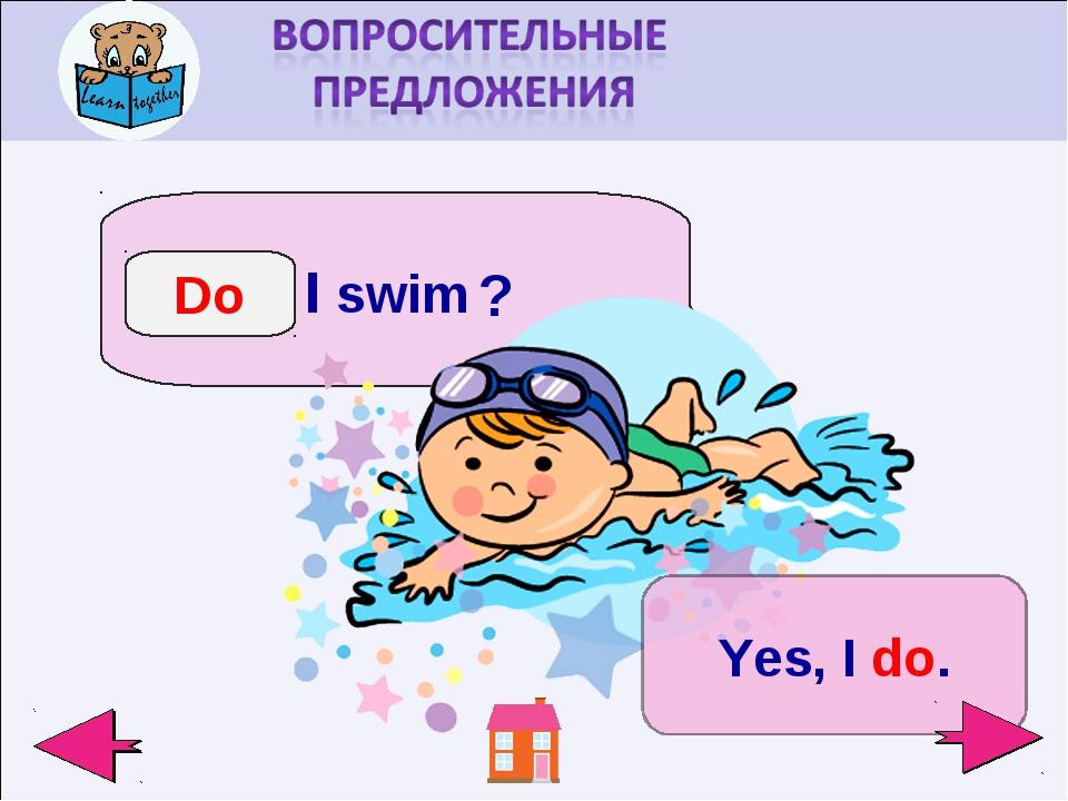 I swim Do ? Yes, I do.