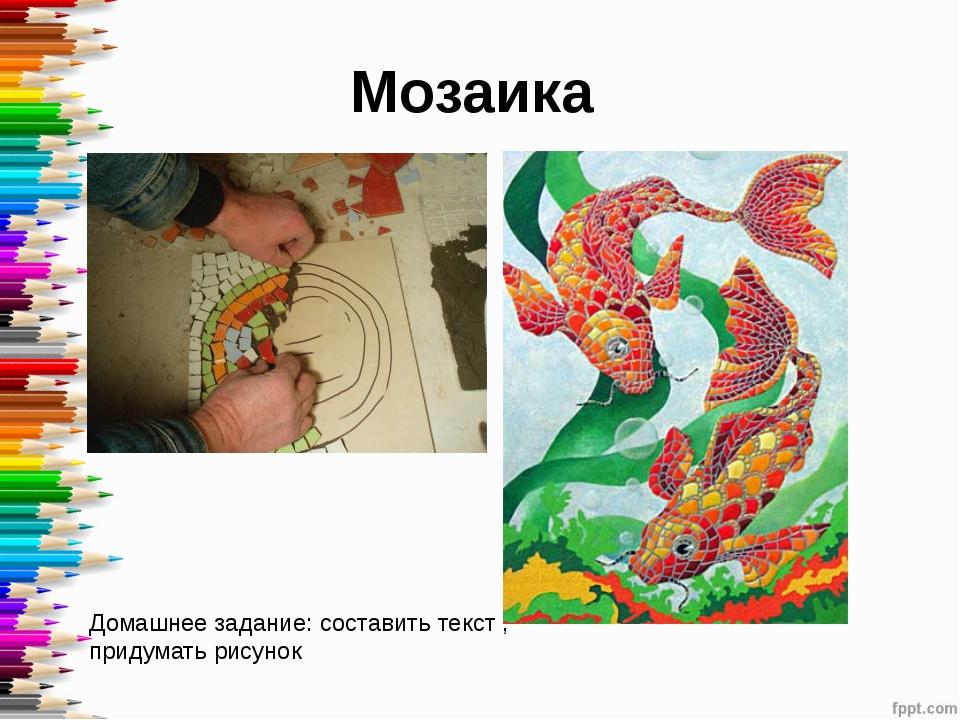 Мозаика Домашнее задание: составить текст , придумать рисунок