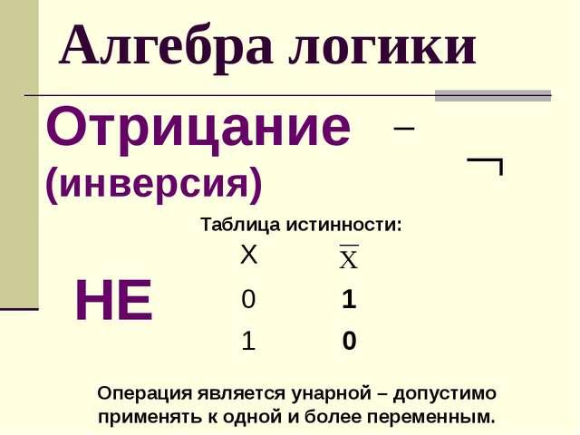 Алгебра логики Отрицание (инверсия) Таблица истинности: НЕ Операция является...