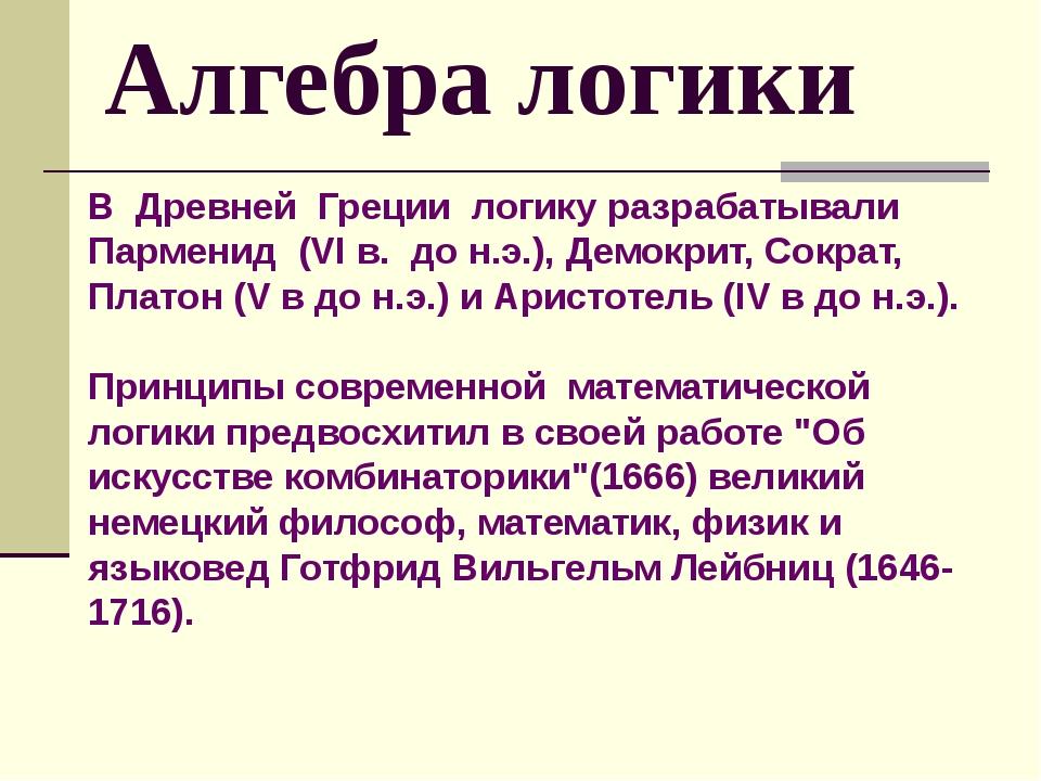 В Древней Греции логику разрабатывали Парменид (VI в. до н.э.), Демокрит, Сок...