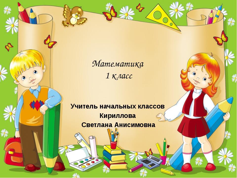 Математика 1 класс Учитель начальных классов Кириллова Светлана Анисимовна