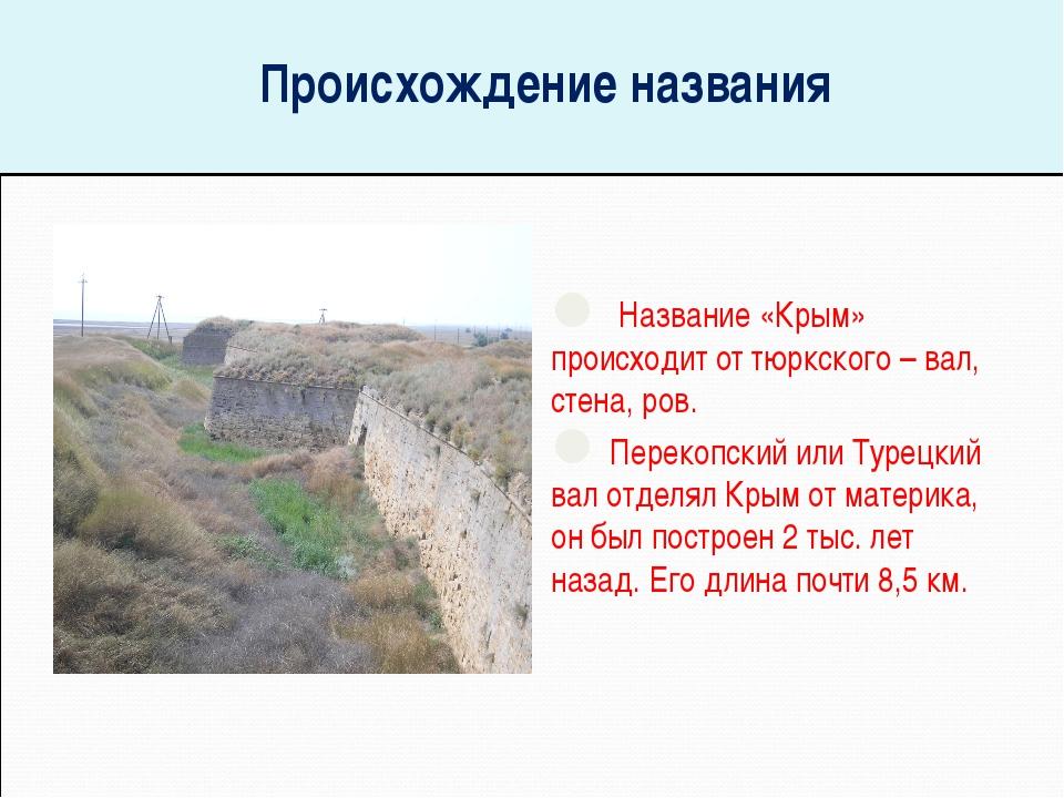 Происхождение названия Название «Крым» происходит от тюркского – вал, стена,...