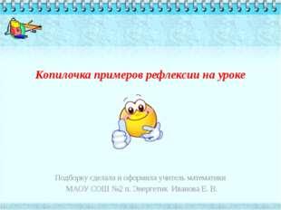 Копилочка примеров рефлексии на уроке  Подборку сделала и оформила учитель м