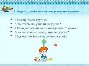 7. Вопросы, требующие многовариантных ответов: Почему было трудно? Что открыл
