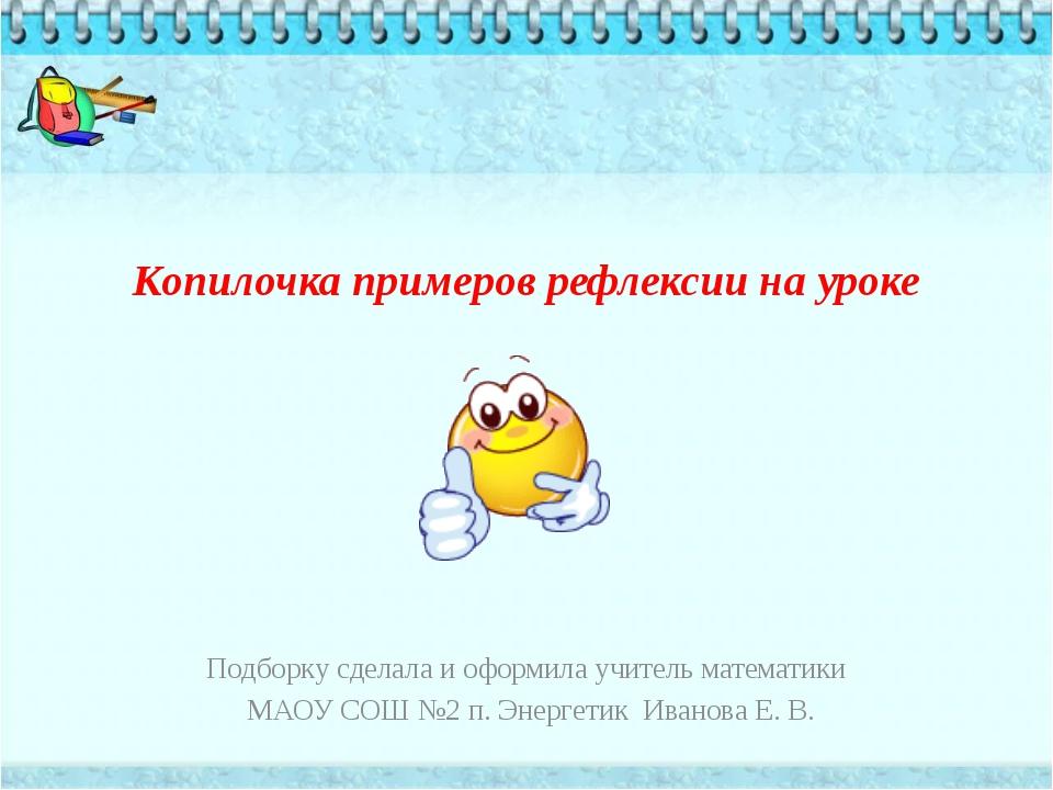 Копилочка примеров рефлексии на уроке  Подборку сделала и оформила учитель м...