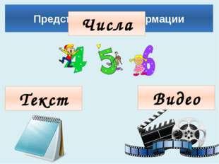 Представление информации Числа Текст Видео