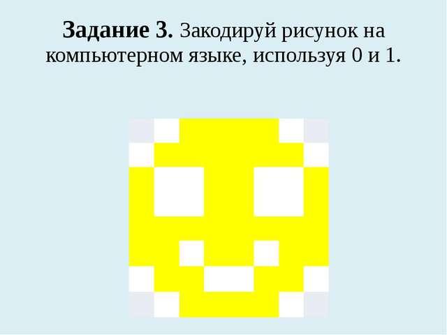 Задание 3. Закодируй рисунок на компьютерном языке, используя 0 и 1.