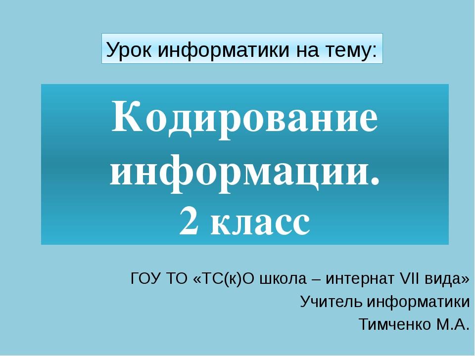Кодирование информации. 2 класс ГОУ ТО «ТС(к)О школа – интернат VII вида» Учи...