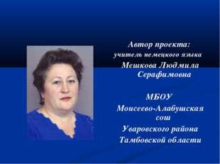 Автор проекта: учитель немецкого языка Мешкова Людмила Серафимовна МБОУ Моисе