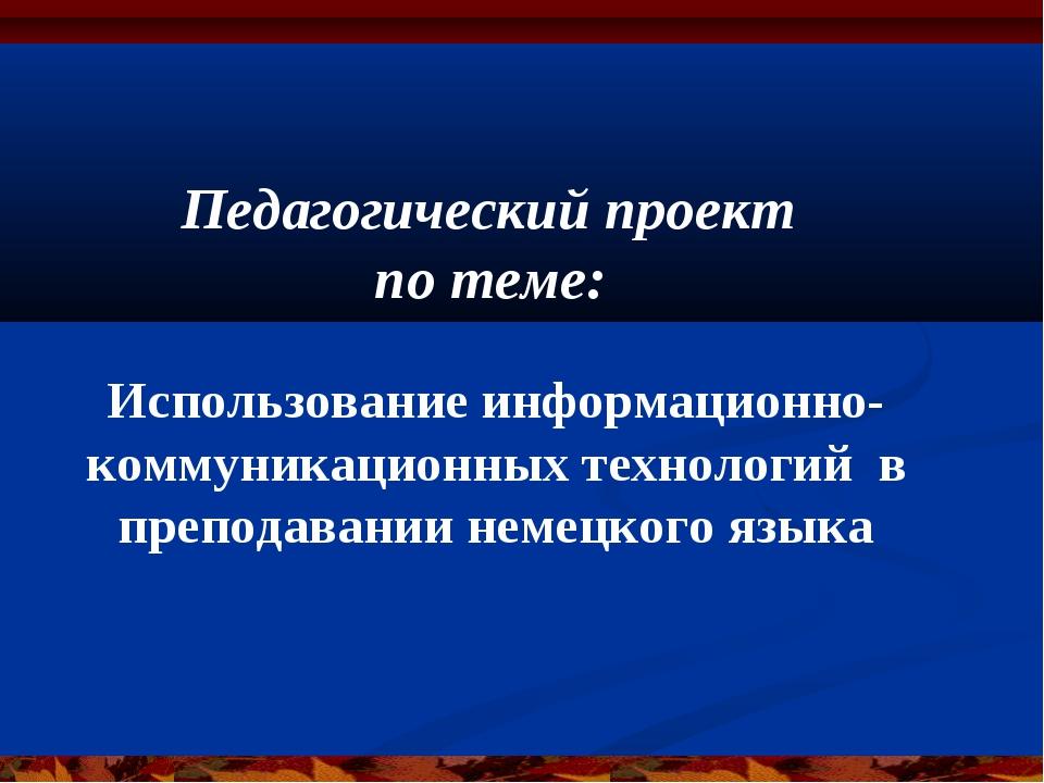 Педагогический проект по теме: Использование информационно-коммуникационных т...