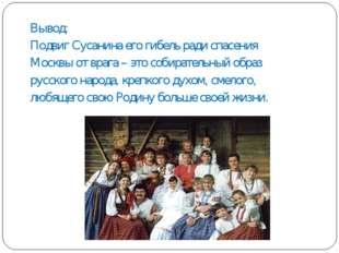 Вывод: Подвиг Сусанина его гибель ради спасения Москвы от врага – это собират