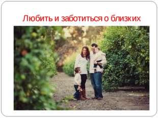 Любить и заботиться о близких