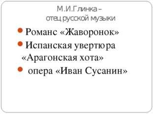 М.И.Глинка – отец русской музыки Романс «Жаворонок» Испанская увертюра «Араго