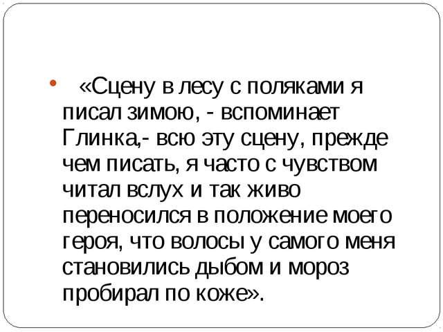 «Сцену в лесу с поляками я писал зимою, - вспоминает Глинка,- всю эту сц...