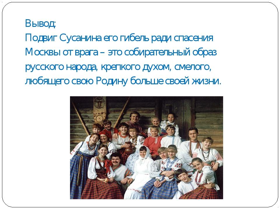 Вывод: Подвиг Сусанина его гибель ради спасения Москвы от врага – это собират...