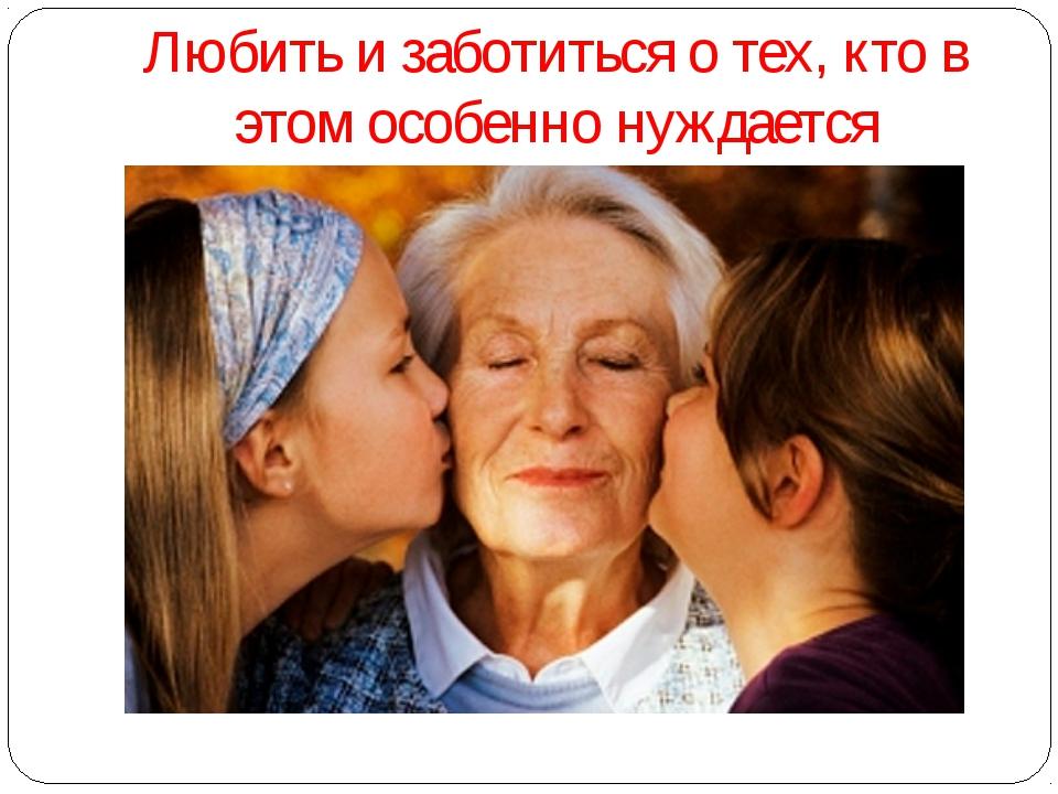Любить и заботиться о тех, кто в этом особенно нуждается
