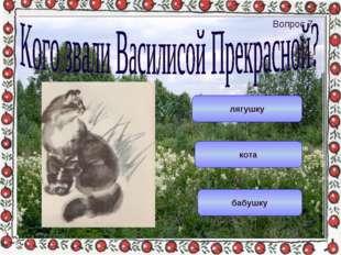 лягушку бабушку кота Вопрос 7